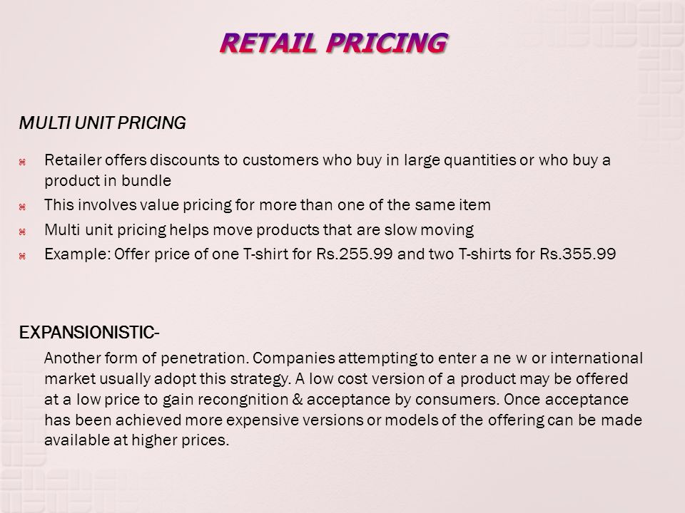 MULTI UNIT PRICING Retailer offers discounts to customers who buy in large quantities or who buy a product in bundle This involves value pricing for more than one of the same item Multi unit pricing helps move products that are slow moving Example: Offer price of one T-shirt for Rs.255.99 and two T-shirts for Rs.355.99 EXPANSIONISTIC- Another form of penetration.