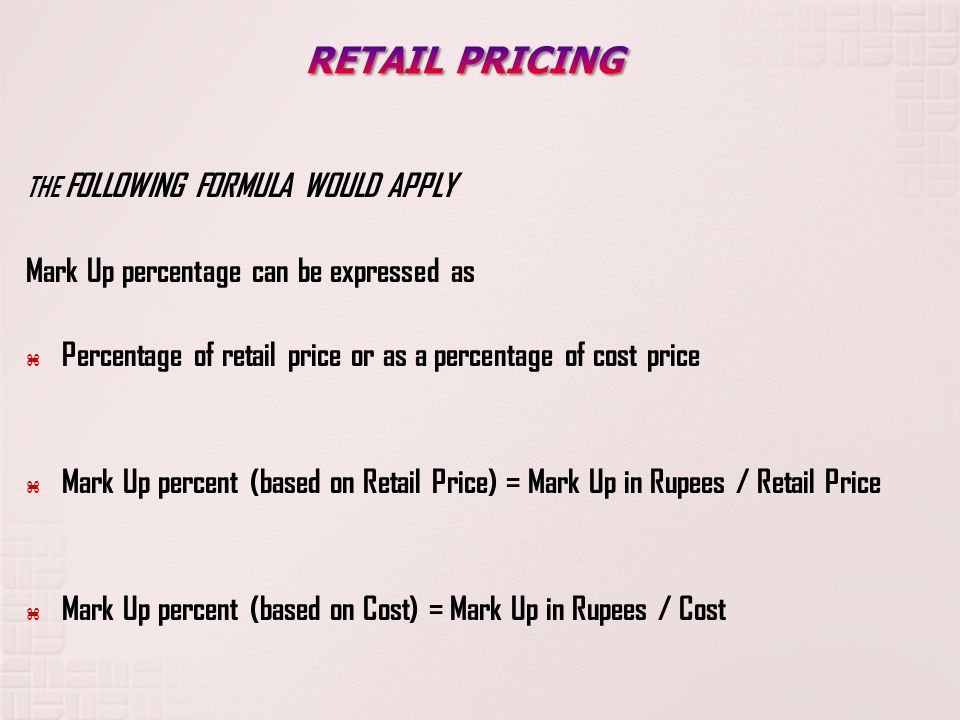 THE FOLLOWING FORMULA WOULD APPLY Mark Up percentage can be expressed as Percentage of retail price or as a percentage of cost price Mark Up percent (based on Retail Price) = Mark Up in Rupees / Retail Price Mark Up percent (based on Cost) = Mark Up in Rupees / Cost