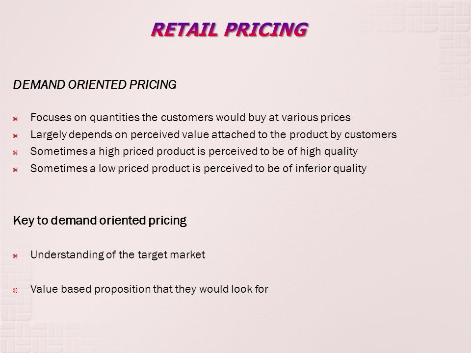 DEMAND ORIENTED PRICING Focuses on quantities the customers would buy at various prices Largely depends on perceived value attached to the product by customers Sometimes a high priced product is perceived to be of high quality Sometimes a low priced product is perceived to be of inferior quality Key to demand oriented pricing Understanding of the target market Value based proposition that they would look for