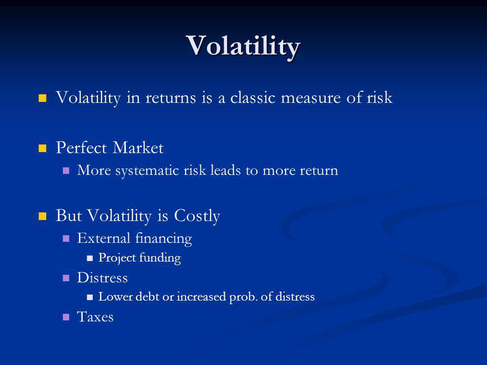 Volatility Volatility in returns is a classic measure of risk Perfect Market More systematic risk leads to more return But Volatility is Costly External financing Project funding Distress Lower debt or increased prob.
