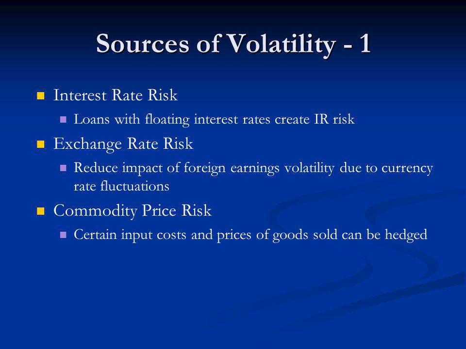 Sources of Volatility - 1 Interest Rate Risk Loans with floating interest rates create IR risk Exchange Rate Risk Reduce impact of foreign earnings volatility due to currency rate fluctuations Commodity Price Risk Certain input costs and prices of goods sold can be hedged