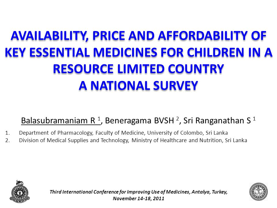AVAILABILITY, PRICE AND AFFORDABILITY OF KEY ESSENTIAL MEDICINES FOR CHILDREN IN A RESOURCE LIMITED COUNTRY A NATIONAL SURVEY Balasubramaniam R 1, Beneragama BVSH 2, Sri Ranganathan S 1 1.Department of Pharmacology, Faculty of Medicine, University of Colombo, Sri Lanka 2.Division of Medical Supplies and Technology, Ministry of Healthcare and Nutrition, Sri Lanka Third International Conference for Improving Use of Medicines, Antalya, Turkey, November 14-18, 2011 1