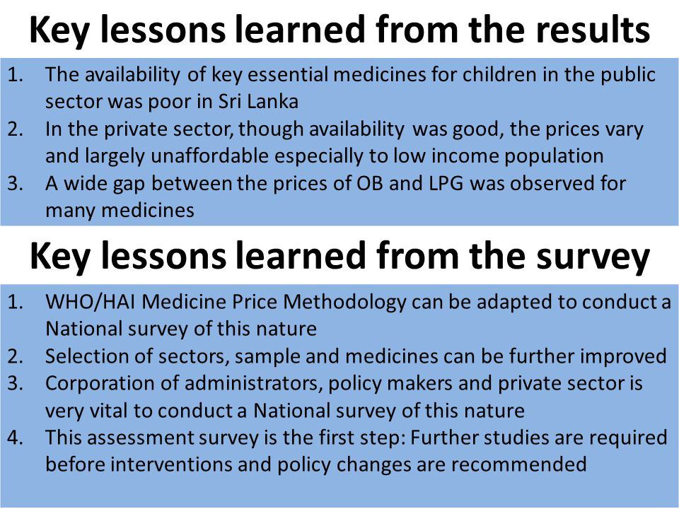 Key lessons learned from the results 1.The availability of key essential medicines for children in the public sector was poor in Sri Lanka 2.In the private sector, though availability was good, the prices vary and largely unaffordable especially to low income population 3.A wide gap between the prices of OB and LPG was observed for many medicines Key lessons learned from the survey 1.WHO/HAI Medicine Price Methodology can be adapted to conduct a National survey of this nature 2.Selection of sectors, sample and medicines can be further improved 3.Corporation of administrators, policy makers and private sector is very vital to conduct a National survey of this nature 4.This assessment survey is the first step: Further studies are required before interventions and policy changes are recommended