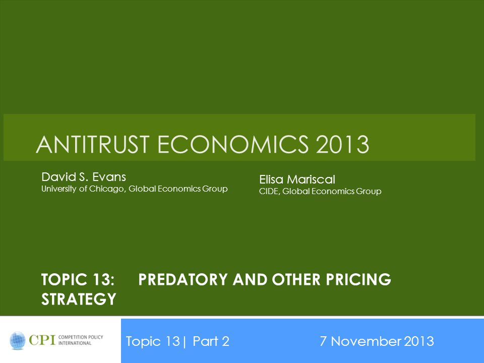 TOPIC 13:PREDATORY AND OTHER PRICING STRATEGY Topic 13| Part 27 November 2013 Date ANTITRUST ECONOMICS 2013 David S. Evans University of Chicago, Glob