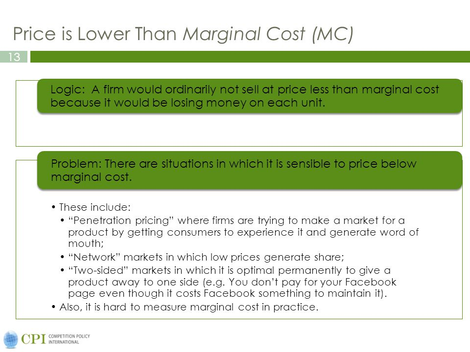 13 Price is Lower Than Marginal Cost (MC) Logic: A firm would ordinarily not sell at price less than marginal cost because it would be losing money on each unit.