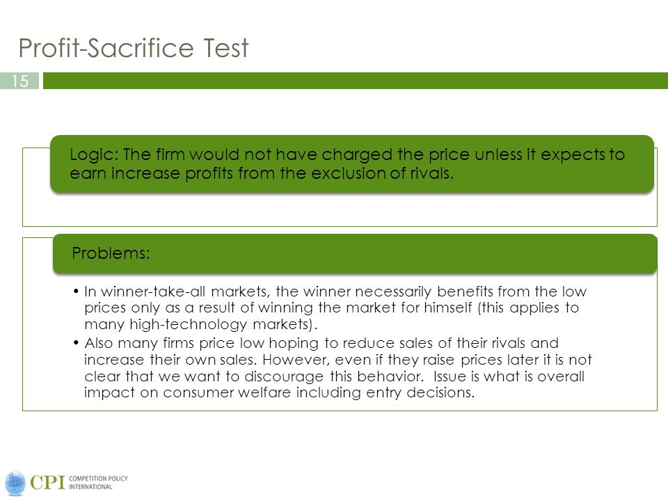 15 Profit-Sacrifice Test Logic: The firm would not have charged the price unless it expects to earn increase profits from the exclusion of rivals. In