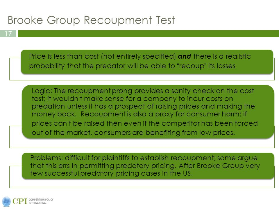 17 Brooke Group Recoupment Test Price is less than cost (not entirely specified) and there is a realistic probability that the predator will be able to recoup its losses Logic: The recoupment prong provides a sanity check on the cost test; it wouldn t make sense for a company to incur costs on predation unless it has a prospect of raising prices and making the money back.