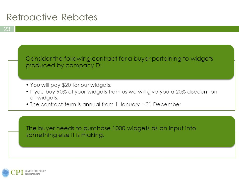 23 Retroactive Rebates You will pay $20 for our widgets. If you buy 90% of your widgets from us we will give you a 20% discount on all widgets. The co