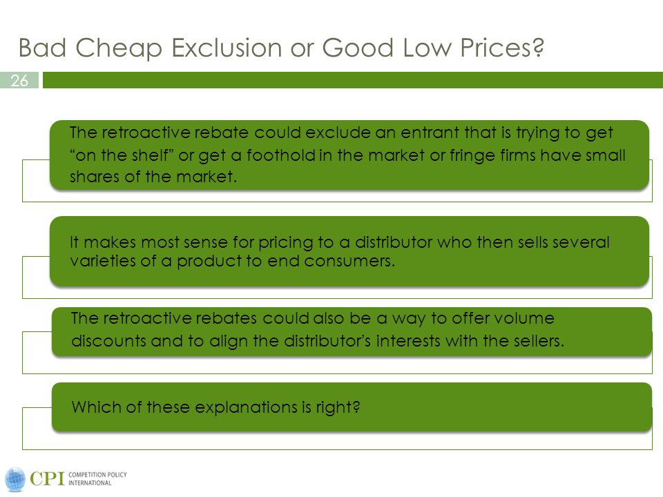 26 Bad Cheap Exclusion or Good Low Prices? The retroactive rebate could exclude an entrant that is trying to geton the shelf or get a foothold in the
