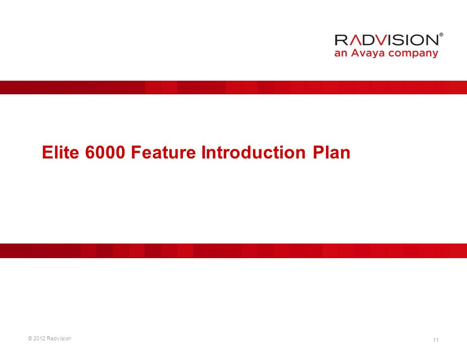 11 © 2012 Radvision Elite 6000 Feature Introduction Plan