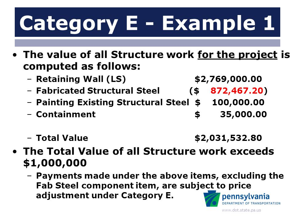 www.dot.state.pa.us Category E - Example 1 The value of all Structure work for the project is computed as follows: –Retaining Wall (LS) $2,769,000.00