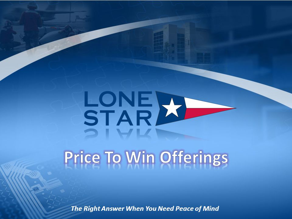 Here are examples of how Lone Star has provided positive, cost-saving and revenue enhancing results for our Customers: Should cost and business case analysis on multiple weapons platforms led to increased cost realism and forward movement by the target customers Development and production Price To Win for precision guided weapons and defense electronics programs led to multiple wins on Strategic, Must Win programs Price To Win resulted in a contract award for systems engineering support in pursuit of an advanced warhead design Price To Win in pursuit of multiple large weapons systems programs led to multiple wins deemed strategic to the company Copyright Lone Star Aerospace, Inc.