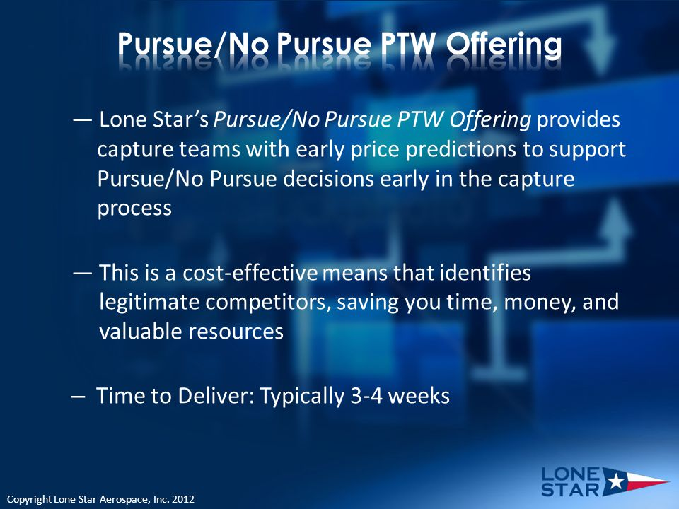 Lone Stars Pursue/No Pursue PTW Offering provides capture teams with early price predictions to support Pursue/No Pursue decisions early in the capture process This is a cost-effective means that identifies legitimate competitors, saving you time, money, and valuable resources – Time to Deliver: Typically 3-4 weeks Copyright Lone Star Aerospace, Inc.