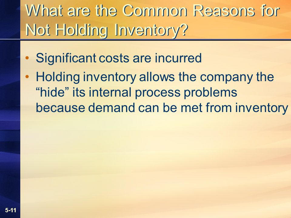 5-11 What are the Common Reasons for Not Holding Inventory? Significant costs are incurred Holding inventory allows the company the hide its internal