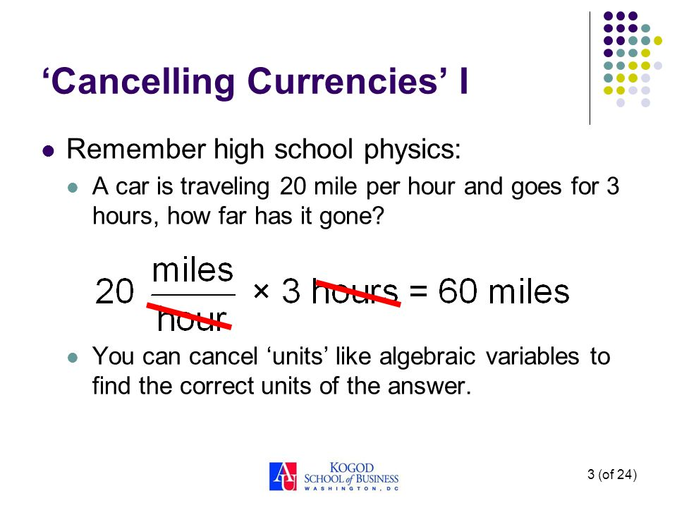 Cancelling Currencies I Remember high school physics: A car is traveling 20 mile per hour and goes for 3 hours, how far has it gone? You can cancel un