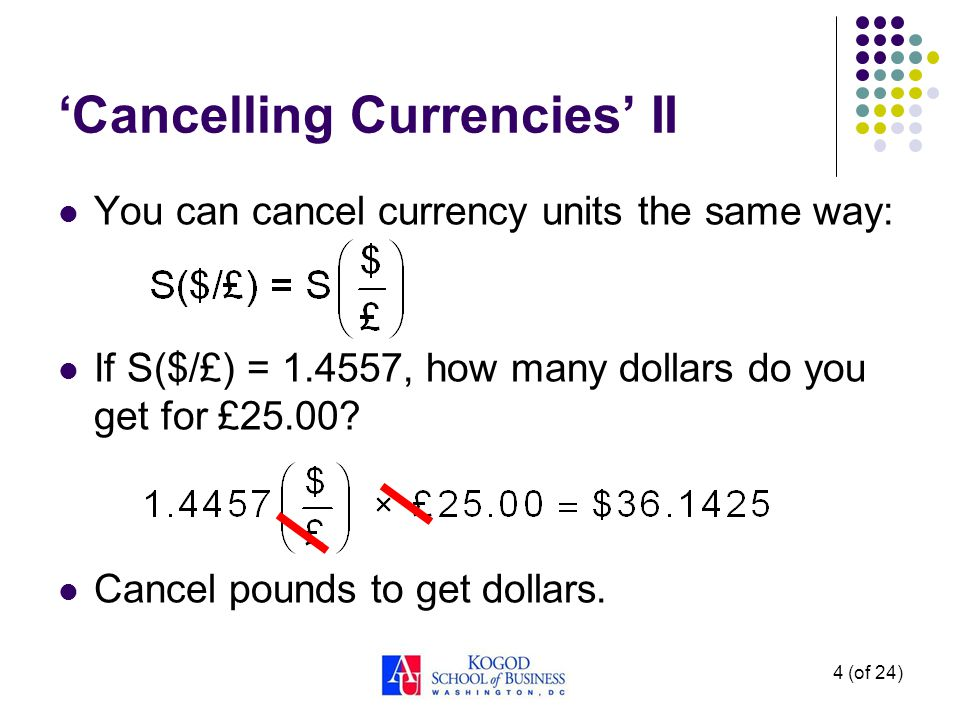 Cancelling Currencies II You can cancel currency units the same way: If S($/£) = 1.4557, how many dollars do you get for £25.00? Cancel pounds to get