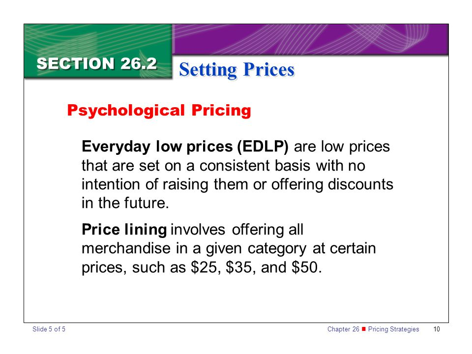 Chapter 26 Pricing Strategies 10 SECTION 26.2 Setting Prices Everyday low prices (EDLP) are low prices that are set on a consistent basis with no inte
