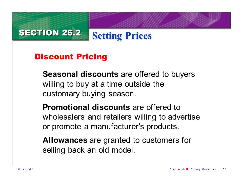 Chapter 26 Pricing Strategies 14 SECTION 26.2 Setting Prices Seasonal discounts are offered to buyers willing to buy at a time outside the customary b