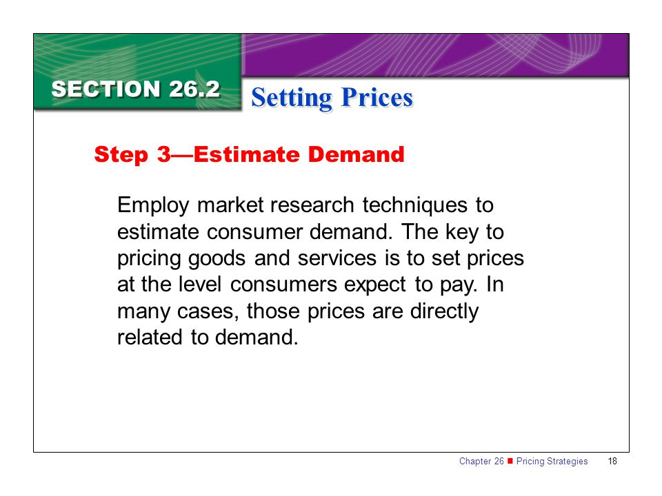 Chapter 26 Pricing Strategies 18 SECTION 26.2 Setting Prices Employ market research techniques to estimate consumer demand.
