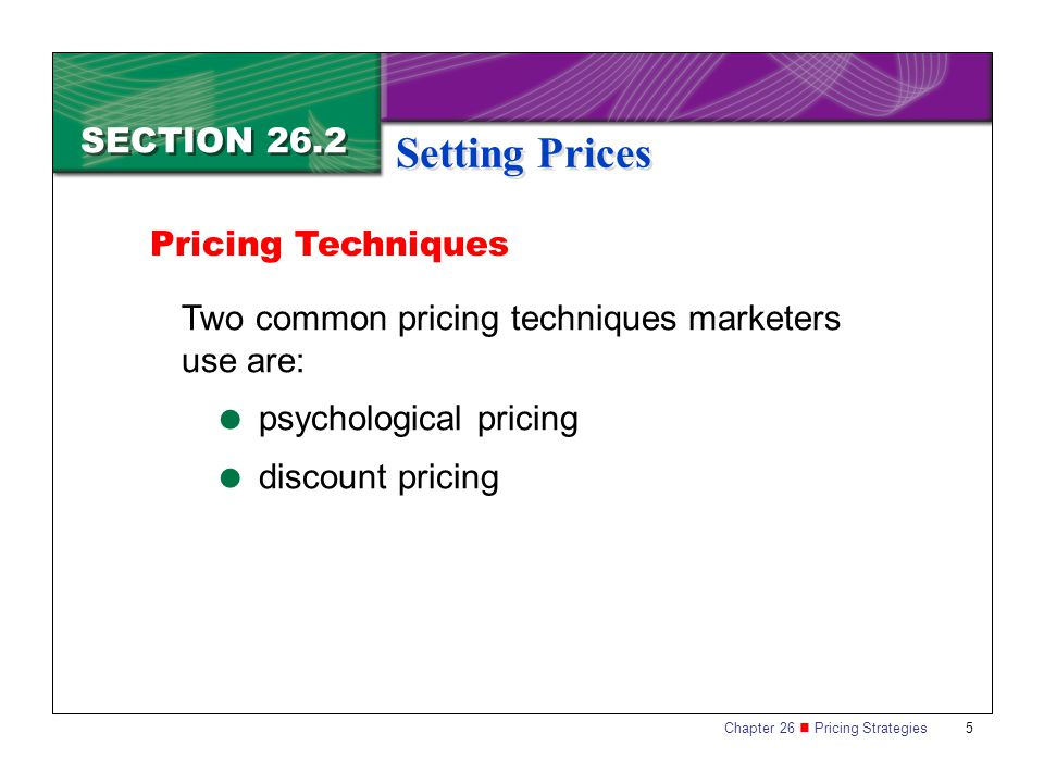 Chapter 26 Pricing Strategies 5 SECTION 26.2 Setting Prices Two common pricing techniques marketers use are: psychological pricing discount pricing Pricing Techniques