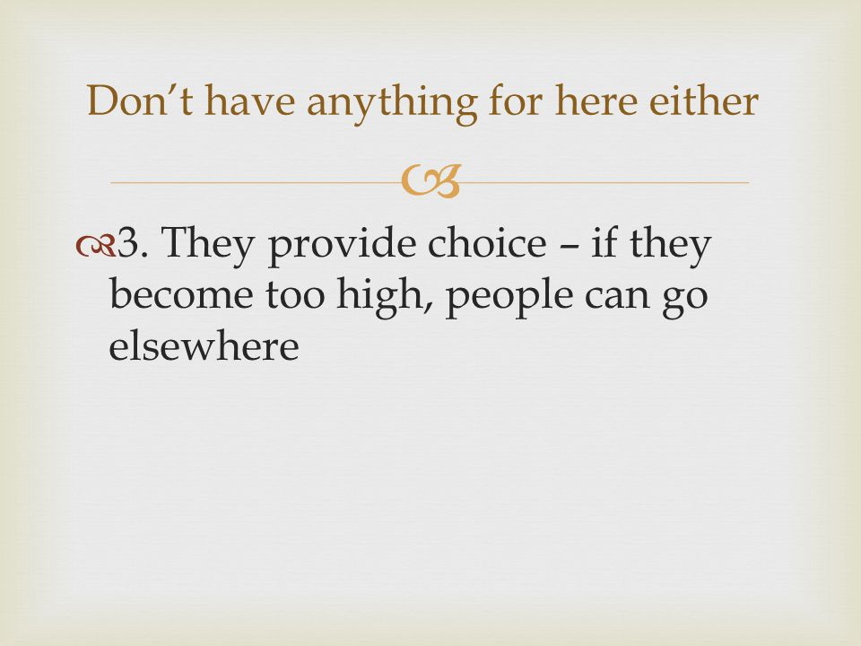 3. They provide choice – if they become too high, people can go elsewhere Dont have anything for here either