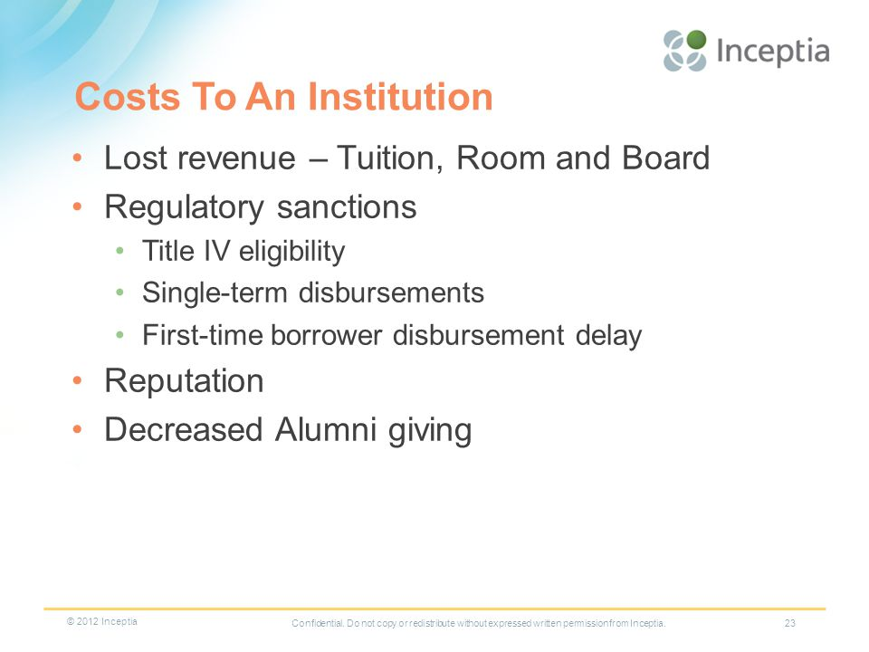 Costs To An Institution Lost revenue – Tuition, Room and Board Regulatory sanctions Title IV eligibility Single-term disbursements First-time borrower disbursement delay Reputation Decreased Alumni giving 23Confidential.