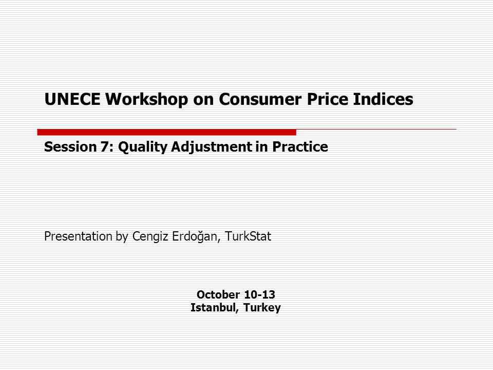 UNECE Workshop on Consumer Price Indices Session 7: Quality Adjustment in Practice Presentation by Cengiz Erdoğan, TurkStat October 10-13 Istanbul, Turkey