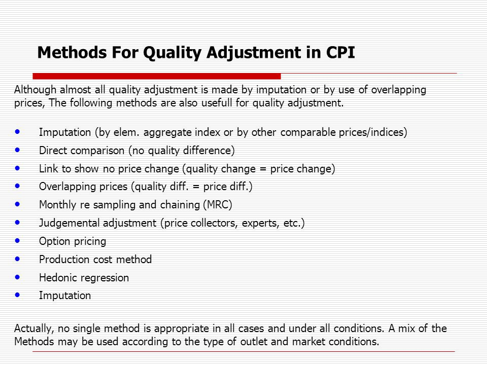 Methods For Quality Adjustment in CPI if quality change is not removed, it will be reflected as a price change if quality is increasing (decreasing), but not removed from the index, it will overstate (understate) price change Sampled products permanently disappear and are replaced Attempt to obtain product with the same characteristics so that we can measure pure price change in our price index Must make a determination if replacement product has a different level of quality If it does, an adjustment in price is needed which reflects the amount of the quality difference