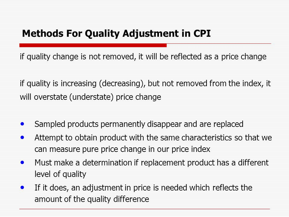 Methods For Quality Adjustment in CPI Direct estimation methods Price of characteristic can be determined from products already available in the market Data collector or analyst knowledge of products Information provided by the products producer Hedonic regression models