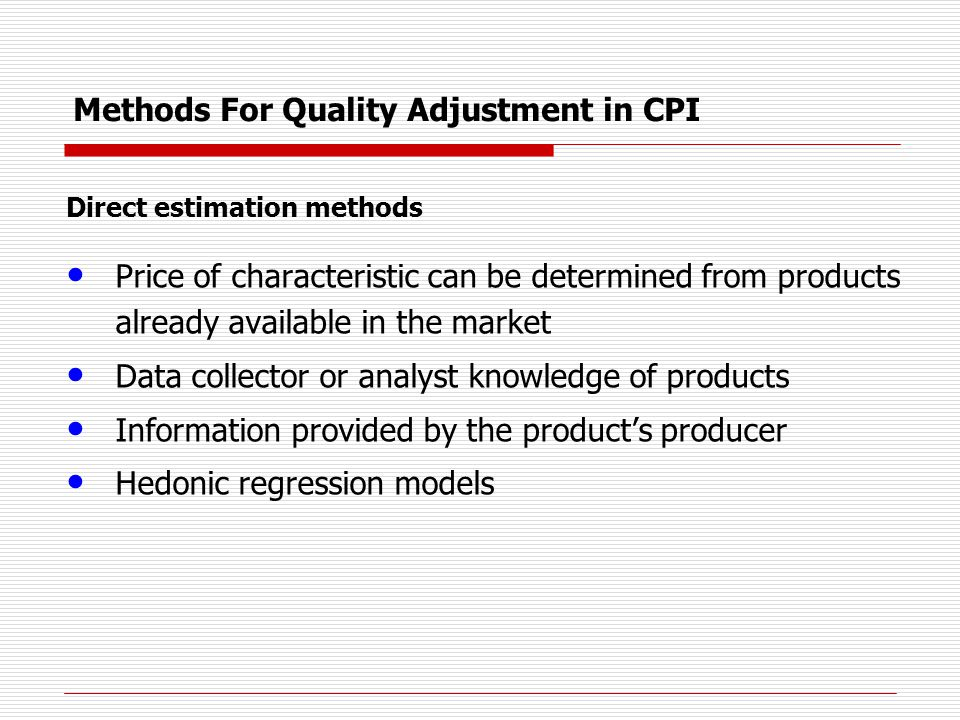 Methods For Quality Adjustment in CPI Indirect estimation methods overlap price available Imputing the price change using all other varieties in the industry / item index (stratum relative) Imputing the price change using only very similar products / varieties within the industry / item index (targeted/class mean)