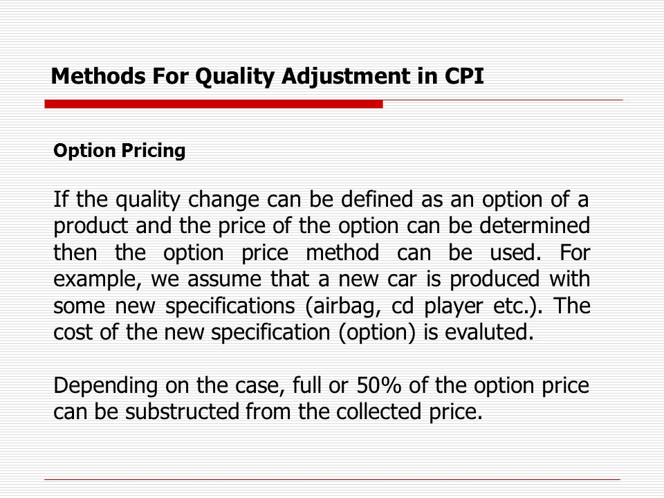 Methods For Quality Adjustment in CPI Option Pricing If the quality change can be defined as an option of a product and the price of the option can be determined then the option price method can be used.