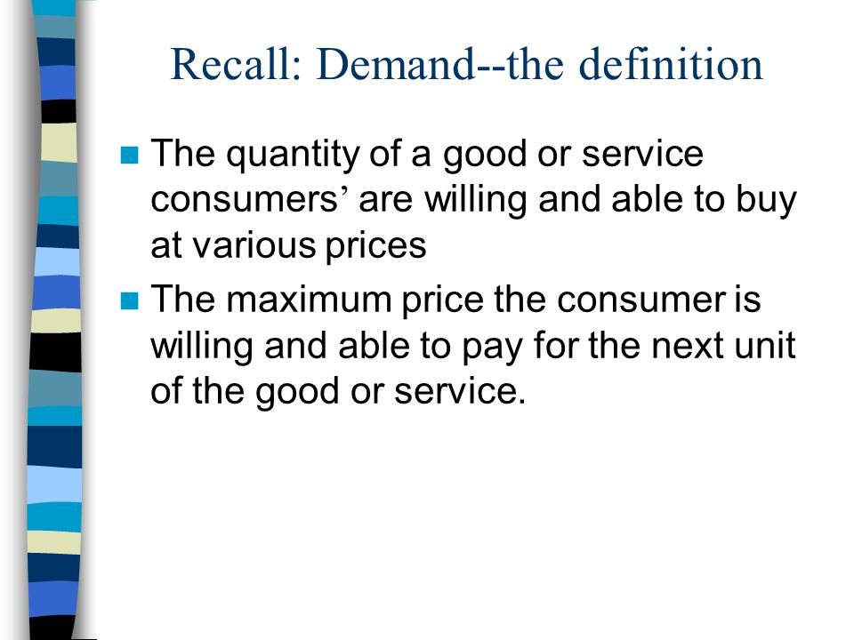 Recall: Demand--the definition The quantity of a good or service consumers are willing and able to buy at various prices The maximum price the consumer is willing and able to pay for the next unit of the good or service.