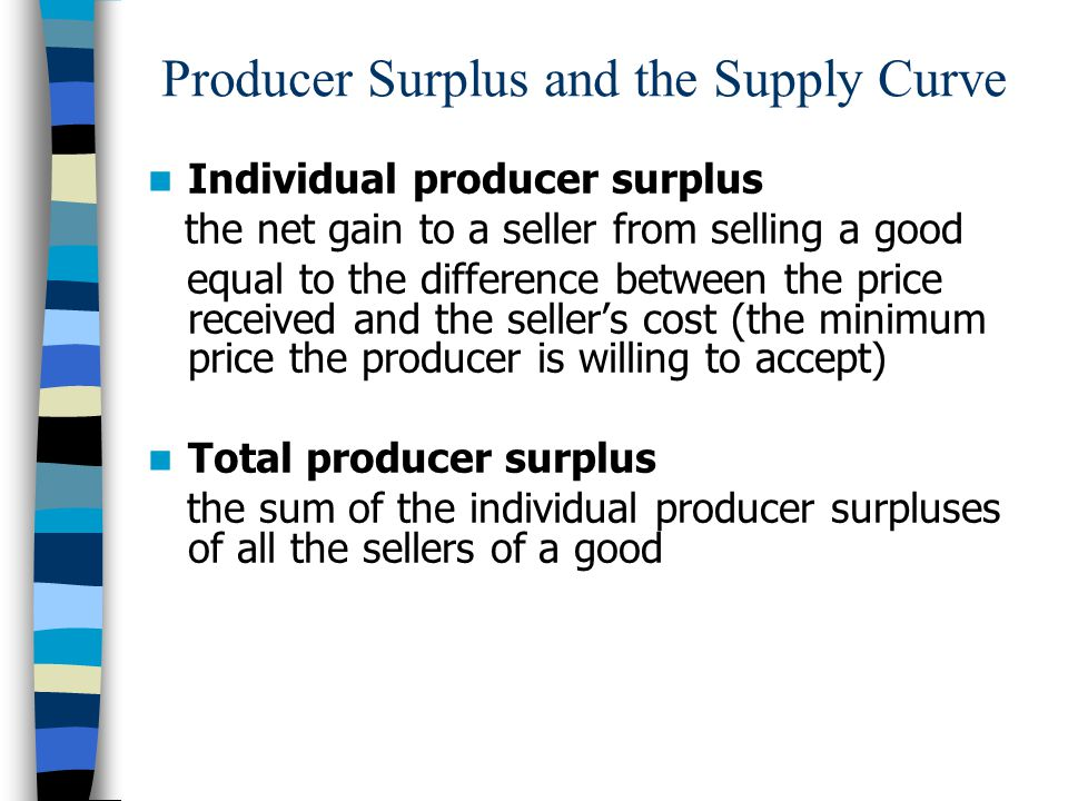 Producer Surplus and the Supply Curve Individual producer surplus the net gain to a seller from selling a good equal to the difference between the price received and the sellers cost (the minimum price the producer is willing to accept) Total producer surplus the sum of the individual producer surpluses of all the sellers of a good
