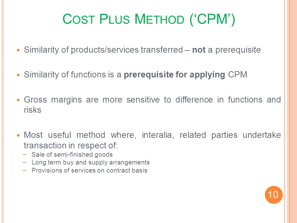 C OST P LUS M ETHOD (CPM) Similarity of products/services transferred – not a prerequisite Similarity of functions is a prerequisite for applying CPM
