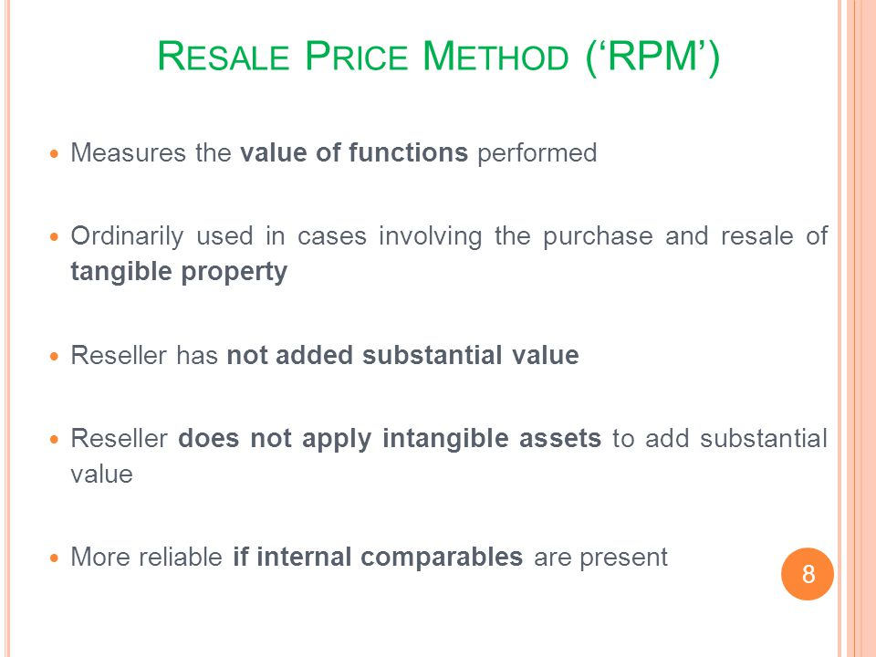 R ESALE P RICE M ETHOD (RPM) Measures the value of functions performed Ordinarily used in cases involving the purchase and resale of tangible property