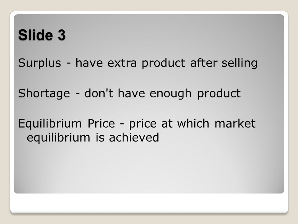 Slide 3 Surplus - have extra product after selling Shortage - don t have enough product Equilibrium Price - price at which market equilibrium is achieved