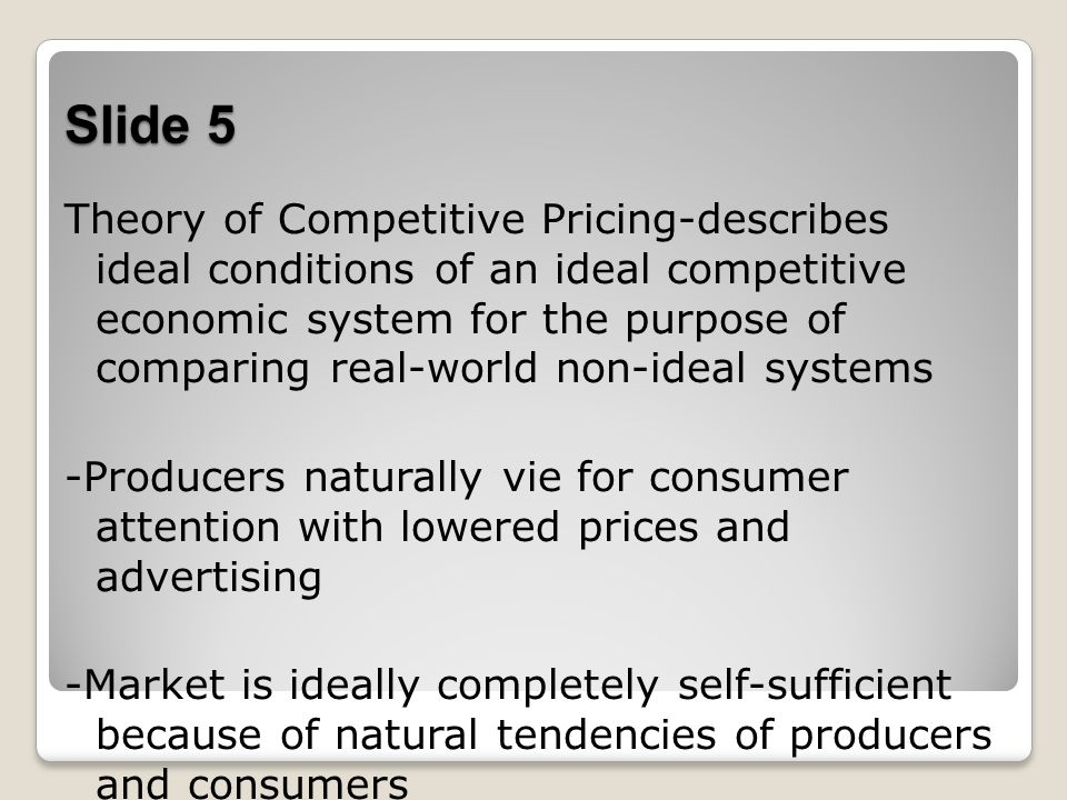 Slide 5 Theory of Competitive Pricing-describes ideal conditions of an ideal competitive economic system for the purpose of comparing real-world non-ideal systems -Producers naturally vie for consumer attention with lowered prices and advertising -Market is ideally completely self-sufficient because of natural tendencies of producers and consumers