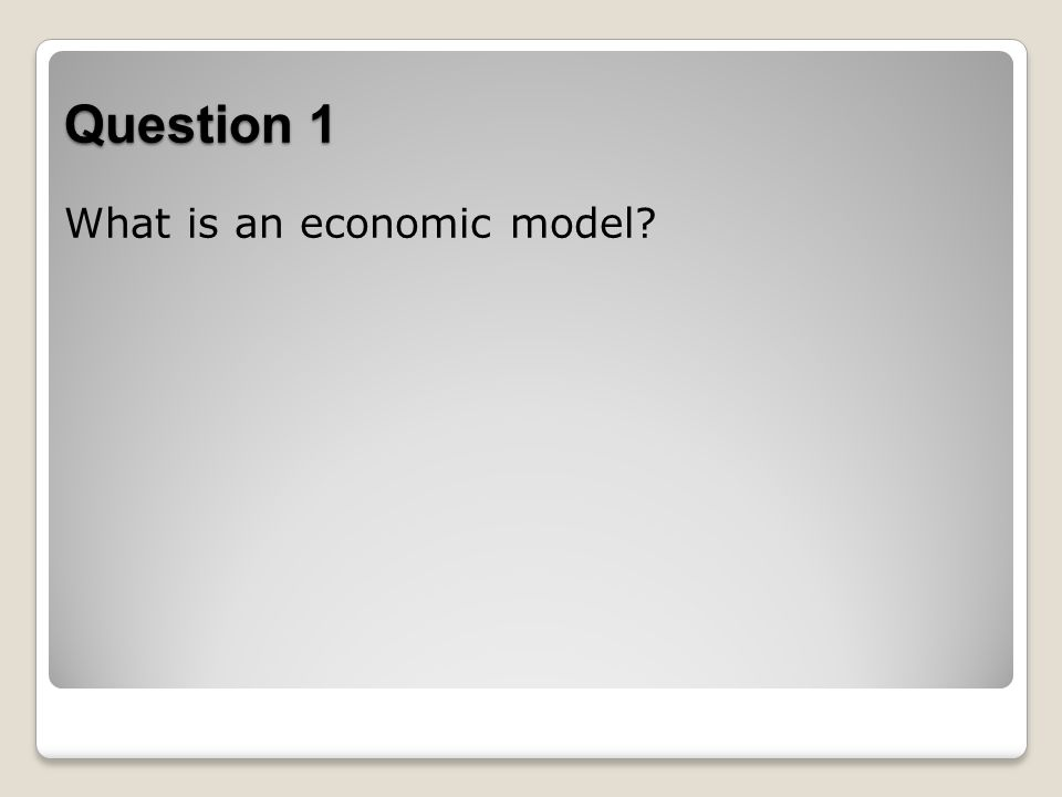 Question 1 What is an economic model