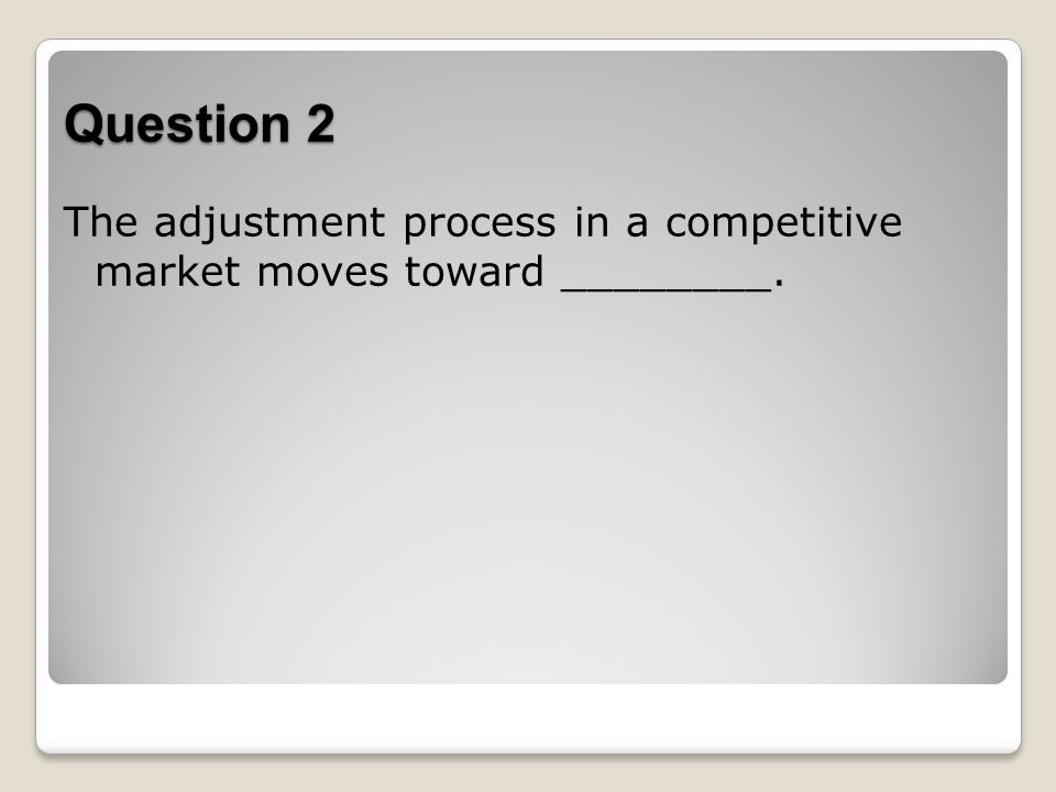 Question 2 The adjustment process in a competitive market moves toward ________.