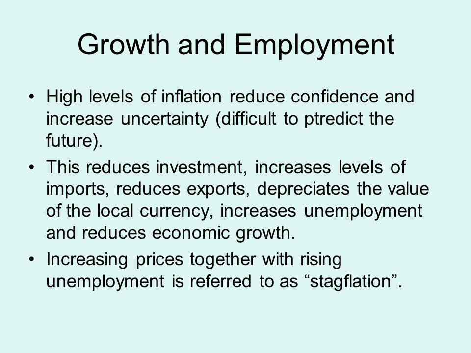 Growth and Employment High levels of inflation reduce confidence and increase uncertainty (difficult to ptredict the future). This reduces investment,