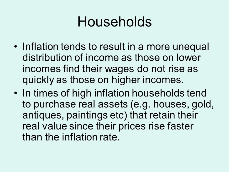 Households Inflation tends to result in a more unequal distribution of income as those on lower incomes find their wages do not rise as quickly as tho