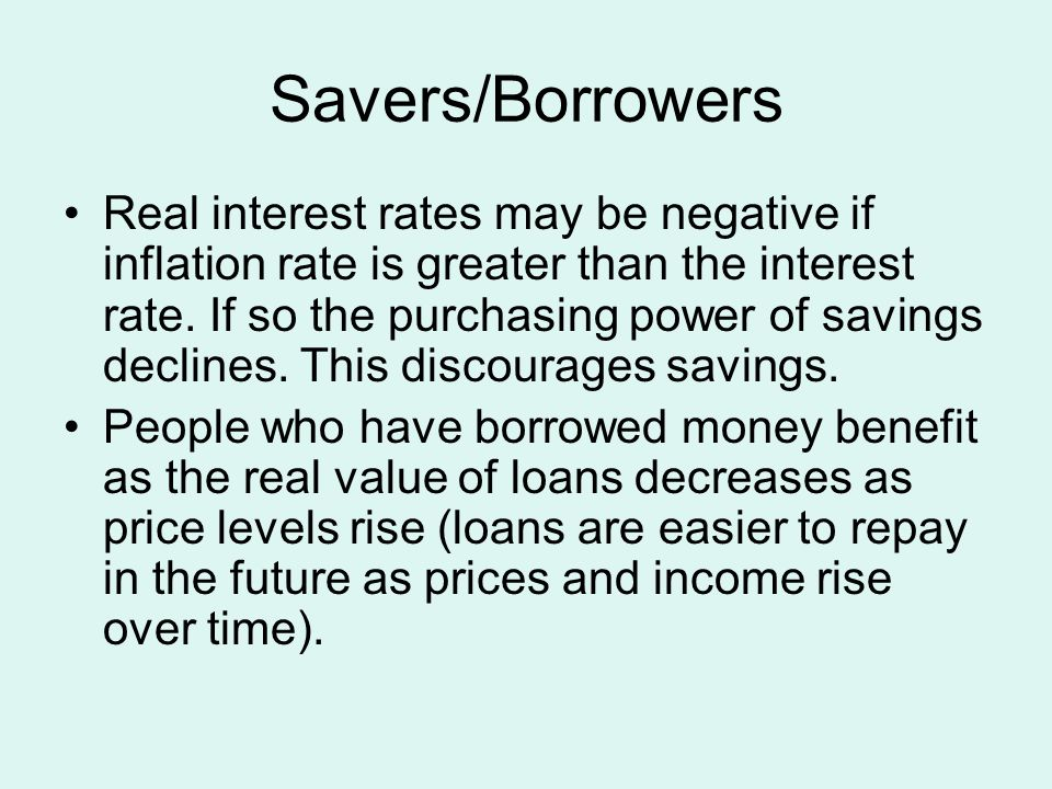 Savers/Borrowers Real interest rates may be negative if inflation rate is greater than the interest rate. If so the purchasing power of savings declin