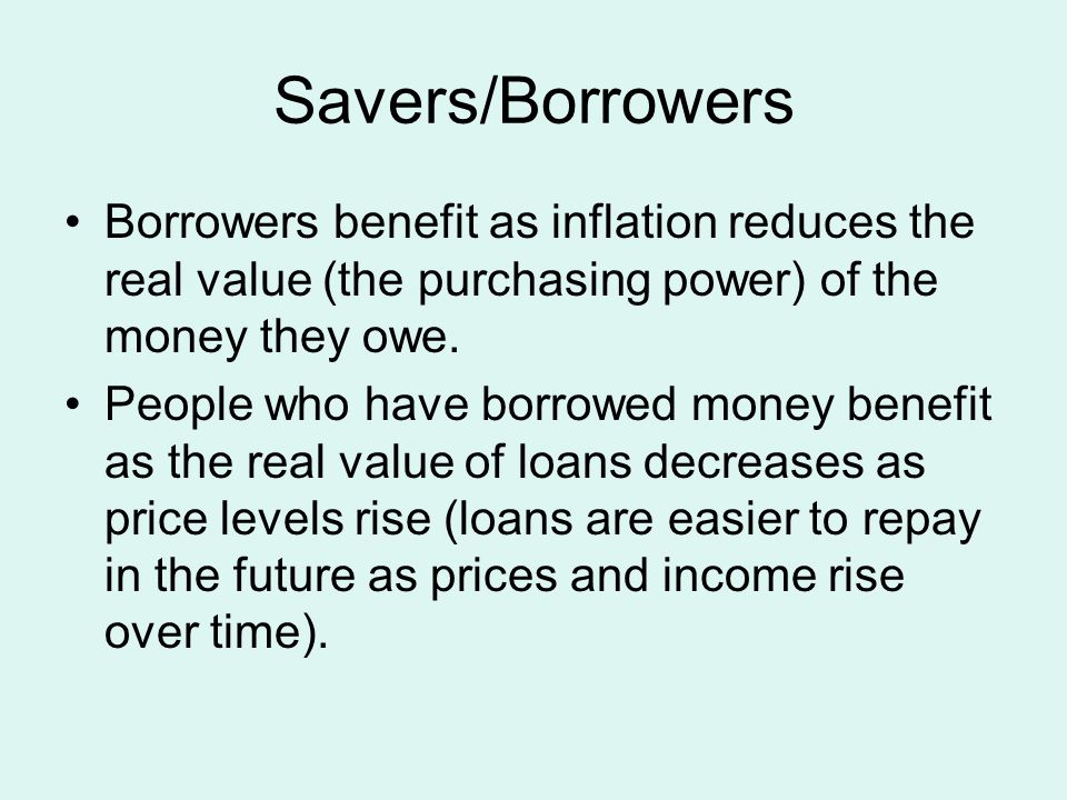 Savers/Borrowers Borrowers benefit as inflation reduces the real value (the purchasing power) of the money they owe. People who have borrowed money be
