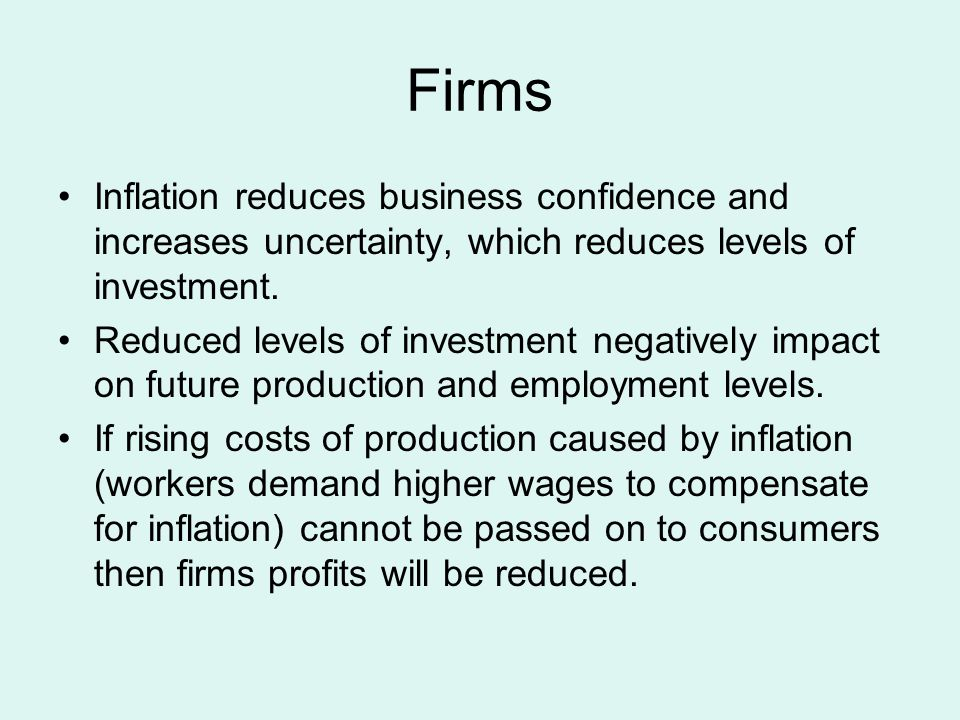 Firms Costs of production will rise as interests repayments, power, rent, etc become more expensive and workers demand higher wages to compensate for inflation., If rising costs of production caused by inflation cannot be passed on to consumers then firms profits will be reduced.