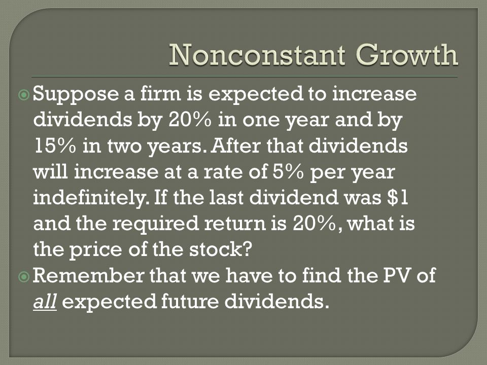 Suppose a firm is expected to increase dividends by 20% in one year and by 15% in two years.