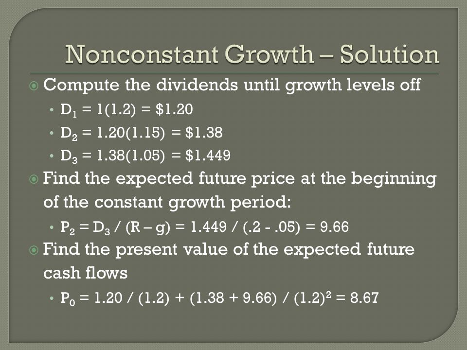 Compute the dividends until growth levels off D 1 = 1(1.2) = $1.20 D 2 = 1.20(1.15) = $1.38 D 3 = 1.38(1.05) = $1.449 Find the expected future price at the beginning of the constant growth period: P 2 = D 3 / (R – g) = / ( ) = 9.66 Find the present value of the expected future cash flows P 0 = 1.20 / (1.2) + ( ) / (1.2) 2 = 8.67