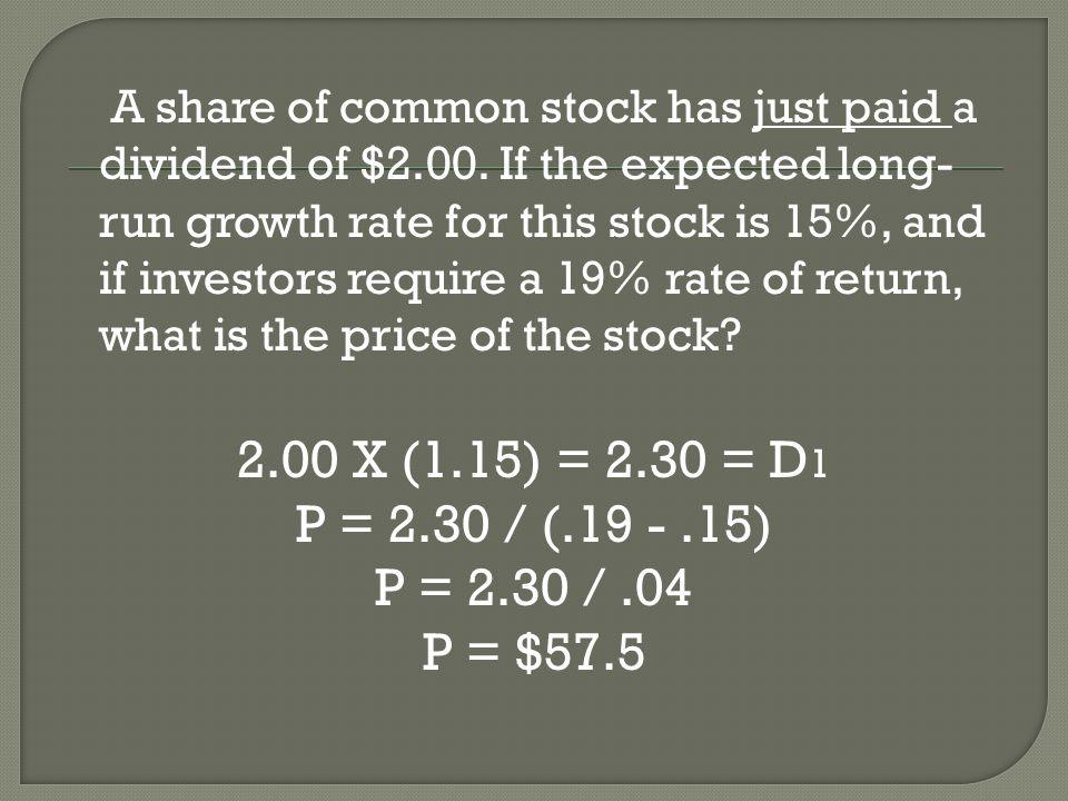 2.00 X (1.15) = 2.30 = D 1 P = 2.30 / (.19 -.15) P = 2.30 /.04 P = $57.5