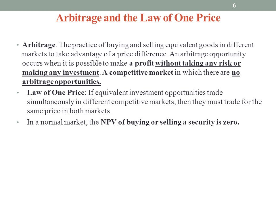 Arbitrage and the Law of One Price Arbitrage: The practice of buying and selling equivalent goods in different markets to take advantage of a price di