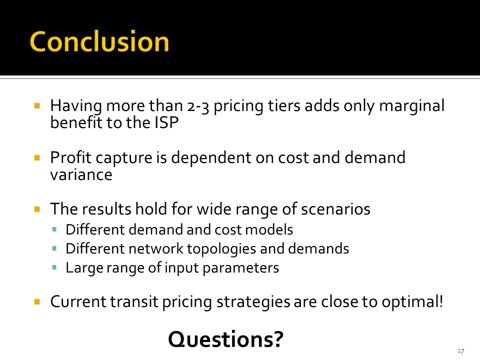 Having more than 2-3 pricing tiers adds only marginal benefit to the ISP Profit capture is dependent on cost and demand variance The results hold for wide range of scenarios Different demand and cost models Different network topologies and demands Large range of input parameters Current transit pricing strategies are close to optimal.