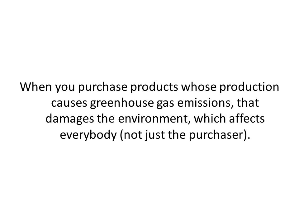 When you purchase products whose production causes greenhouse gas emissions, that damages the environment, which affects everybody (not just the purchaser).
